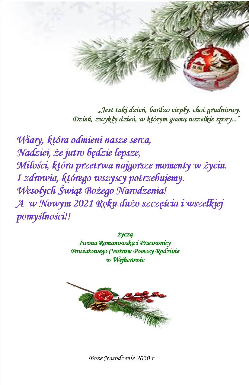 Jest taki dzień, bardzo ciepły, choć grudniowy. Dzień, zwykły dzień, w którym gasną wszelkie spory... Wiary, która odmienia nasze serca, Nadziei, że jutro będzie lepsze, Miłości, która przetrwa najgorsze momenty w życiu. I zdrowia, którego wszyscy potrzebujemy. Wesołych Świąt Bożego Narodzenia! A w Nowym 2021 Roku dużo szczęścia i wszelkiej pomyślności!! życzą Iwona Romanowska i Pracownicy Powiatowego Centrum Pomocy Rodzinie w Wejherowie
